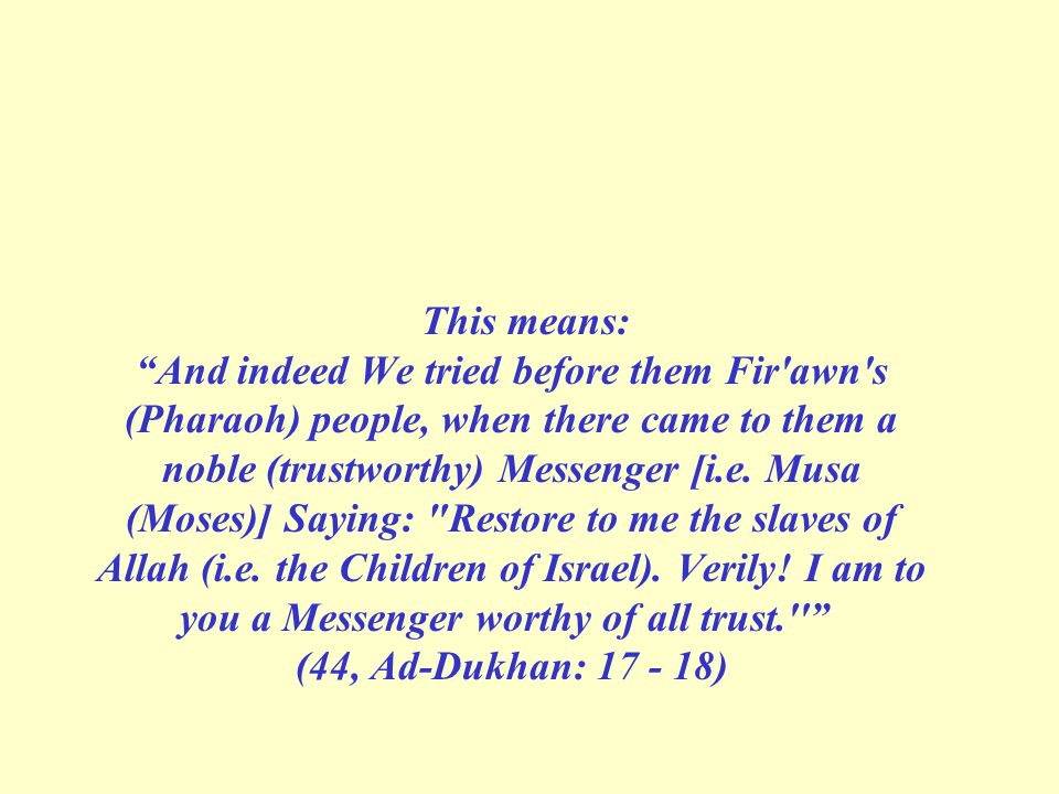 This means: And indeed We tried before them Fir awn s (Pharaoh) people, when there came to them a noble (trustworthy) Messenger [i.e.